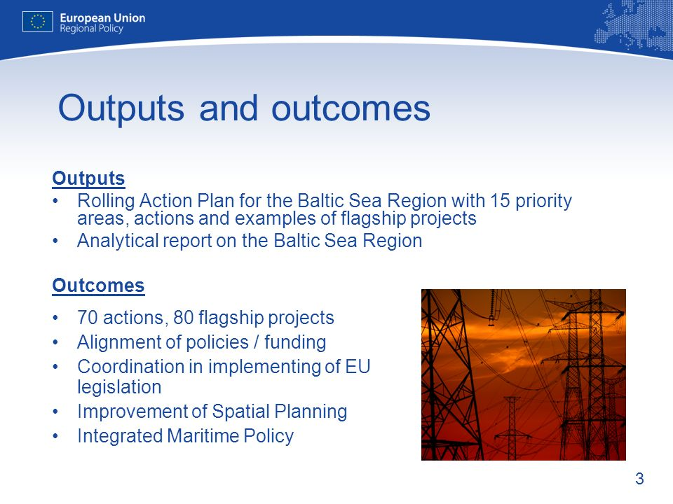 3 Outputs and outcomes Outputs Rolling Action Plan for the Baltic Sea Region with 15 priority areas, actions and examples of flagship projects Analytical report on the Baltic Sea Region Outcomes 70 actions, 80 flagship projects Alignment of policies / funding Coordination in implementing of EU legislation Improvement of Spatial Planning Integrated Maritime Policy