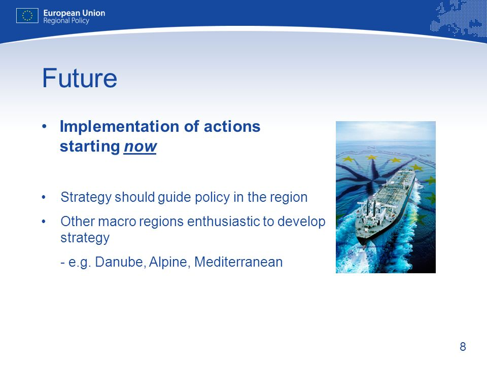 8 Future Implementation of actions starting now Strategy should guide policy in the region Other macro regions enthusiastic to develop strategy - e.g.
