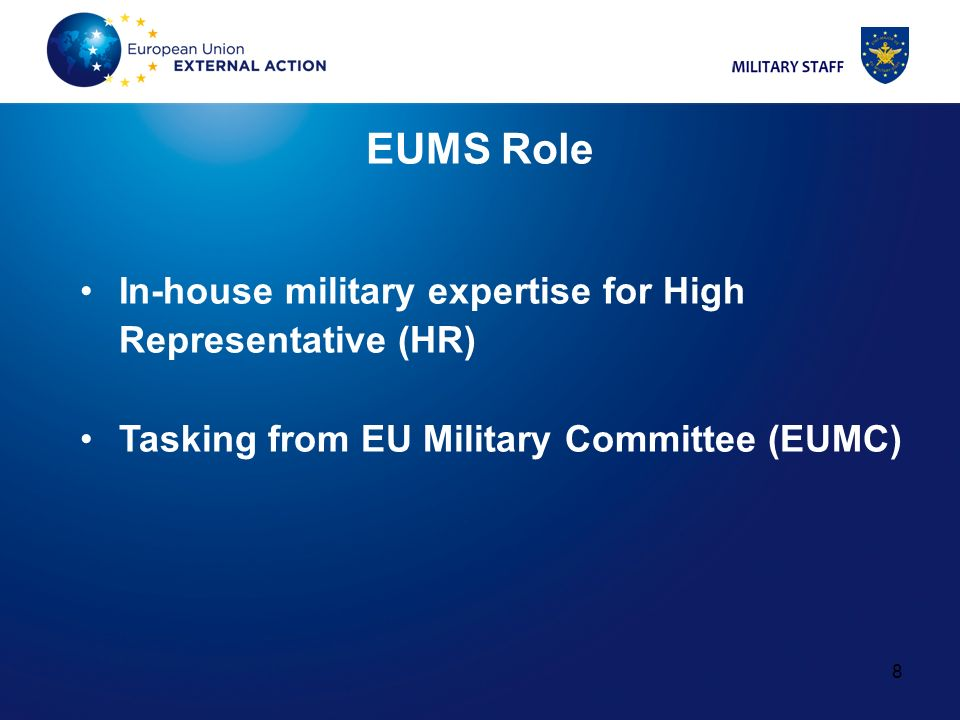 8 8 EUMS Role In-house military expertise for High Representative (HR) Tasking from EU Military Committee (EUMC)