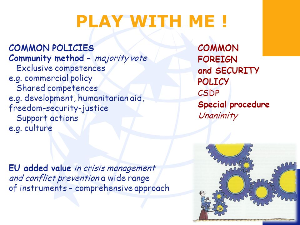 PLAY WITH ME . COMMON POLICIES Community method – majority vote Exclusive competences e.g.
