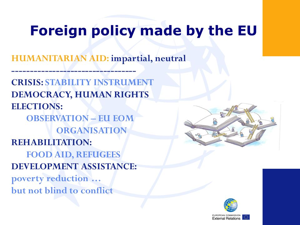 Foreign policy made by the EU HUMANITARIAN AID: impartial, neutral ---------------------------------- CRISIS: STABILITY INSTRUMENT DEMOCRACY, HUMAN RIGHTS ELECTIONS: OBSERVATION – EU EOM ORGANISATION REHABILITATION: FOOD AID, REFUGEES DEVELOPMENT ASSISTANCE: poverty reduction … but not blind to conflict