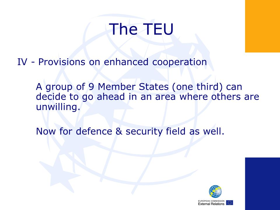 The TEU IV - Provisions on enhanced cooperation A group of 9 Member States (one third) can decide to go ahead in an area where others are unwilling.
