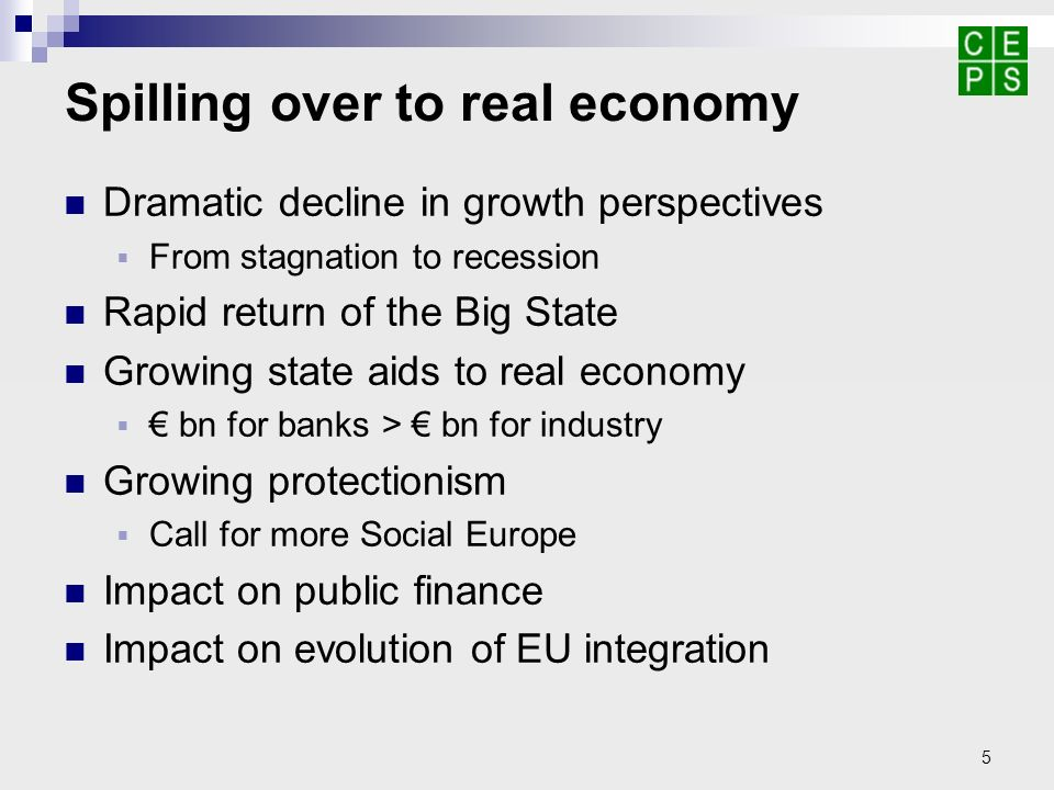 5 Spilling over to real economy Dramatic decline in growth perspectives From stagnation to recession Rapid return of the Big State Growing state aids to real economy bn for banks > bn for industry Growing protectionism Call for more Social Europe Impact on public finance Impact on evolution of EU integration