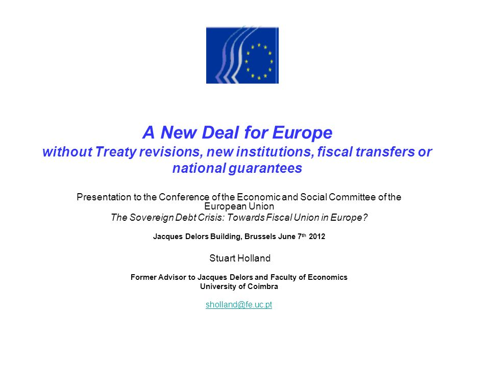 A New Deal for Europe without Treaty revisions, new institutions, fiscal transfers or national guarantees Presentation to the Conference of the Economic and Social Committee of the European Union The Sovereign Debt Crisis: Towards Fiscal Union in Europe.