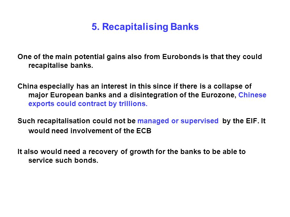 5. Recapitalising Banks One of the main potential gains also from Eurobonds is that they could recapitalise banks. China especially has an interest in