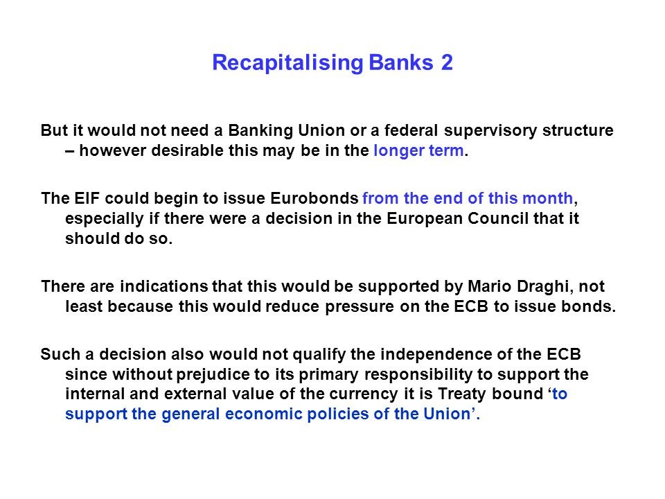 Recapitalising Banks 2 But it would not need a Banking Union or a federal supervisory structure – however desirable this may be in the longer term.