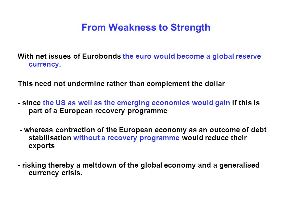 From Weakness to Strength With net issues of Eurobonds the euro would become a global reserve currency. This need not undermine rather than complement