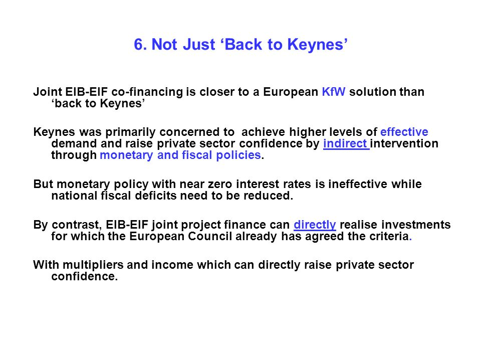 6. Not Just Back to Keynes Joint EIB-EIF co-financing is closer to a European KfW solution than back to Keynes Keynes was primarily concerned to achie