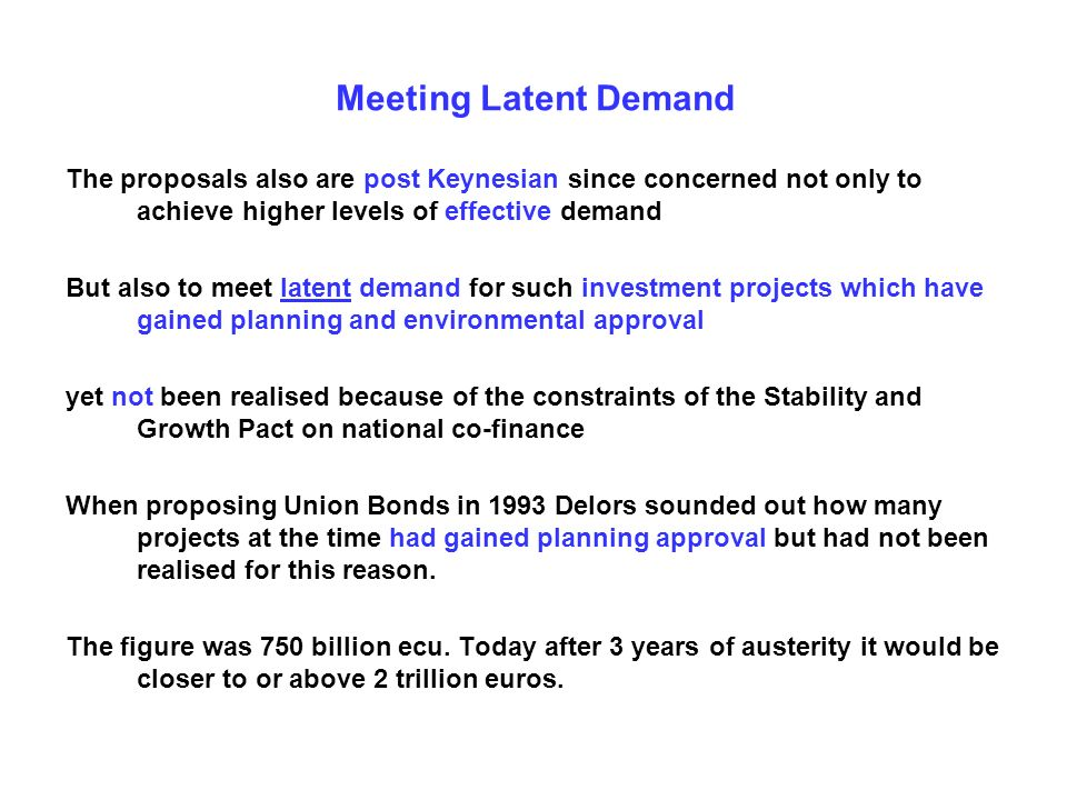 Meeting Latent Demand The proposals also are post Keynesian since concerned not only to achieve higher levels of effective demand But also to meet latent demand for such investment projects which have gained planning and environmental approval yet not been realised because of the constraints of the Stability and Growth Pact on national co-finance When proposing Union Bonds in 1993 Delors sounded out how many projects at the time had gained planning approval but had not been realised for this reason.