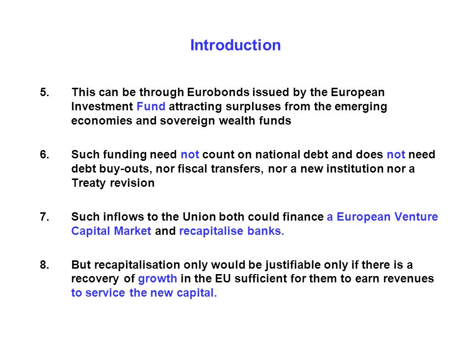 Introduction 5.This can be through Eurobonds issued by the European Investment Fund attracting surpluses from the emerging economies and sovereign wealth funds 6.Such funding need not count on national debt and does not need debt buy-outs, nor fiscal transfers, nor a new institution nor a Treaty revision 7.Such inflows to the Union both could finance a European Venture Capital Market and recapitalise banks.