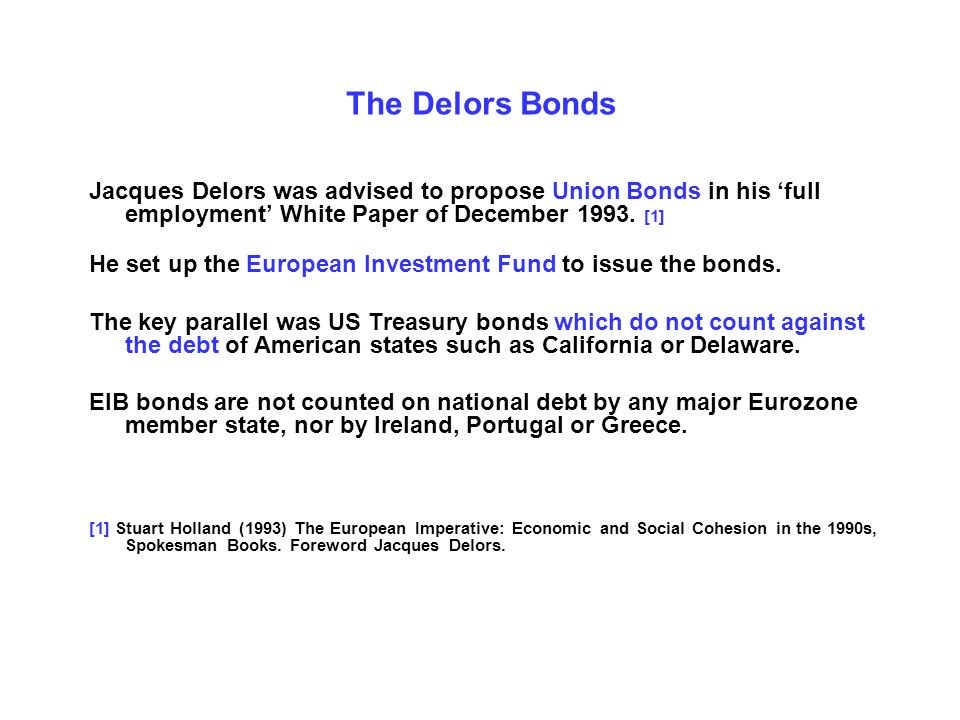 The Delors Bonds Jacques Delors was advised to propose Union Bonds in his full employment White Paper of December 1993.