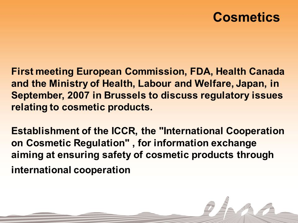 Cosmetics First meeting European Commission, FDA, Health Canada and the Ministry of Health, Labour and Welfare, Japan, in September, 2007 in Brussels to discuss regulatory issues relating to cosmetic products.
