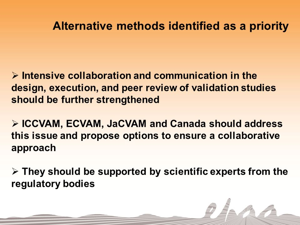 Alternative methods identified as a priority Intensive collaboration and communication in the design, execution, and peer review of validation studies should be further strengthened ICCVAM, ECVAM, JaCVAM and Canada should address this issue and propose options to ensure a collaborative approach They should be supported by scientific experts from the regulatory bodies