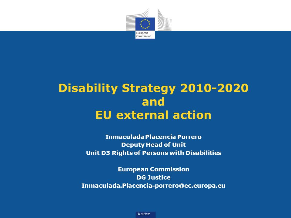 Disability Strategy 2010-2020 and EU external action Inmaculada Placencia Porrero Deputy Head of Unit Unit D3 Rights of Persons with Disabilities Euro