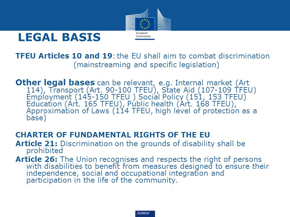 LEGAL BASIS TFEU Articles 10 and 19: the EU shall aim to combat discrimination (mainstreaming and specific legislation) Other legal bases can be relev