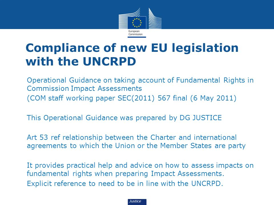 Compliance of new EU legislation with the UNCRPD Operational Guidance on taking account of Fundamental Rights in Commission Impact Assessments (COM staff working paper SEC(2011) 567 final (6 May 2011) This Operational Guidance was prepared by DG JUSTICE Art 53 ref relationship between the Charter and international agreements to which the Union or the Member States are party It provides practical help and advice on how to assess impacts on fundamental rights when preparing Impact Assessments.