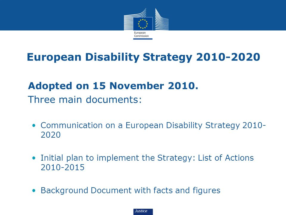 European Disability Strategy 2010-2020 Adopted on 15 November 2010. Three main documents: Communication on a European Disability Strategy 2010- 2020 I