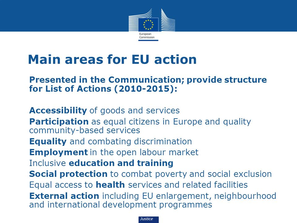 Main areas for EU action Presented in the Communication; provide structure for List of Actions (2010-2015): Accessibility of goods and services Participation as equal citizens in Europe and quality community-based services Equality and combating discrimination Employment in the open labour market Inclusive education and training Social protection to combat poverty and social exclusion Equal access to health services and related facilities External action including EU enlargement, neighbourhood and international development programmes