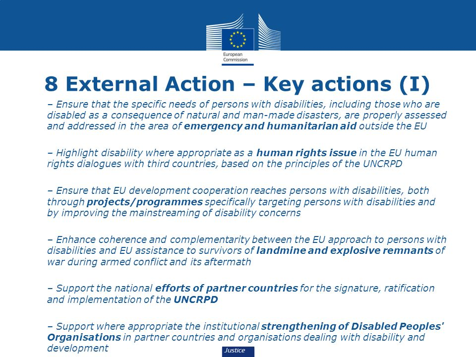 8 External Action – Key actions (I) – Ensure that the specific needs of persons with disabilities, including those who are disabled as a consequence of natural and man-made disasters, are properly assessed and addressed in the area of emergency and humanitarian aid outside the EU – Highlight disability where appropriate as a human rights issue in the EU human rights dialogues with third countries, based on the principles of the UNCRPD – Ensure that EU development cooperation reaches persons with disabilities, both through projects/programmes specifically targeting persons with disabilities and by improving the mainstreaming of disability concerns – Enhance coherence and complementarity between the EU approach to persons with disabilities and EU assistance to survivors of landmine and explosive remnants of war during armed conflict and its aftermath – Support the national efforts of partner countries for the signature, ratification and implementation of the UNCRPD – Support where appropriate the institutional strengthening of Disabled Peoples Organisations in partner countries and organisations dealing with disability and development