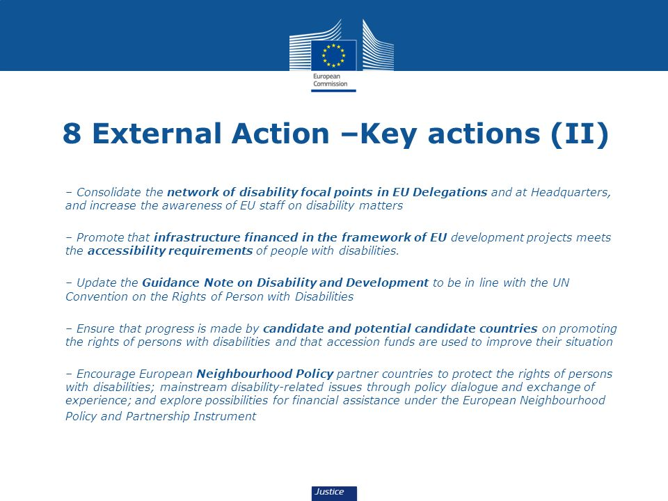 8 External Action –Key actions (II) – Consolidate the network of disability focal points in EU Delegations and at Headquarters, and increase the awareness of EU staff on disability matters – Promote that infrastructure financed in the framework of EU development projects meets the accessibility requirements of people with disabilities.