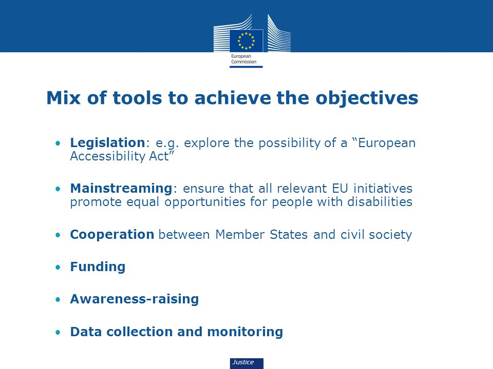 Mix of tools to achieve the objectives Legislation: e.g. explore the possibility of a European Accessibility Act Mainstreaming: ensure that all releva