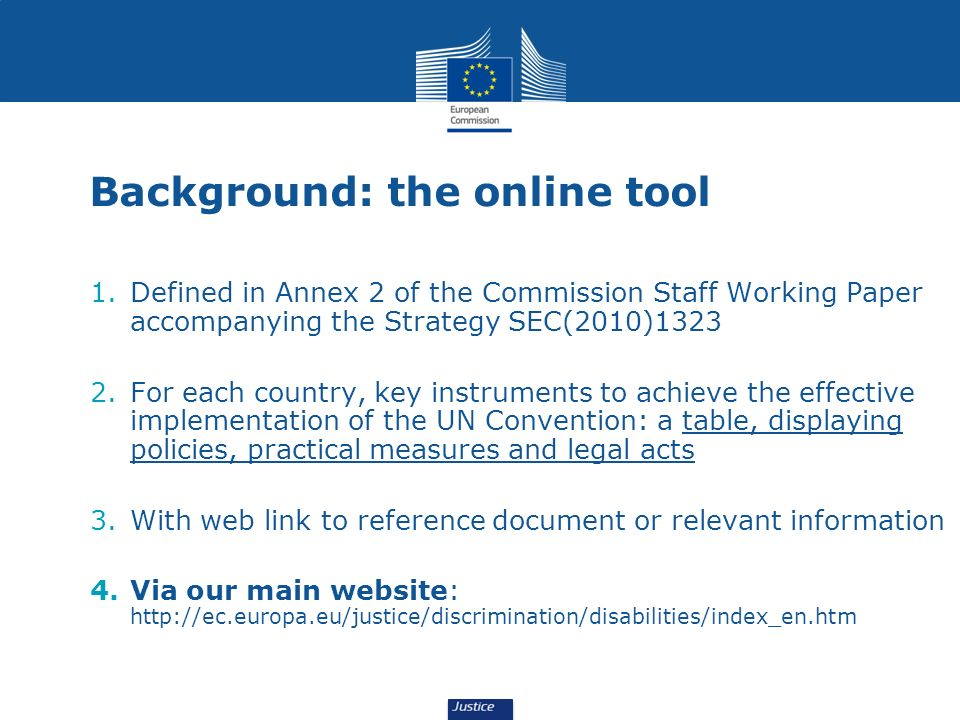 Background: the online tool 1.Defined in Annex 2 of the Commission Staff Working Paper accompanying the Strategy SEC(2010)1323 2.For each country, key instruments to achieve the effective implementation of the UN Convention: a table, displaying policies, practical measures and legal acts 3.With web link to reference document or relevant information 4.Via our main website: http://ec.europa.eu/justice/discrimination/disabilities/index_en.htm