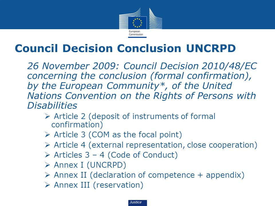 Council Decision Conclusion UNCRPD 26 November 2009: Council Decision 2010/48/EC concerning the conclusion (formal confirmation), by the European Community*, of the United Nations Convention on the Rights of Persons with Disabilities Article 2 (deposit of instruments of formal confirmation) Article 3 (COM as the focal point) Article 4 (external representation, close cooperation) Articles 3 – 4 (Code of Conduct) Annex I (UNCRPD) Annex II (declaration of competence + appendix) Annex III (reservation)