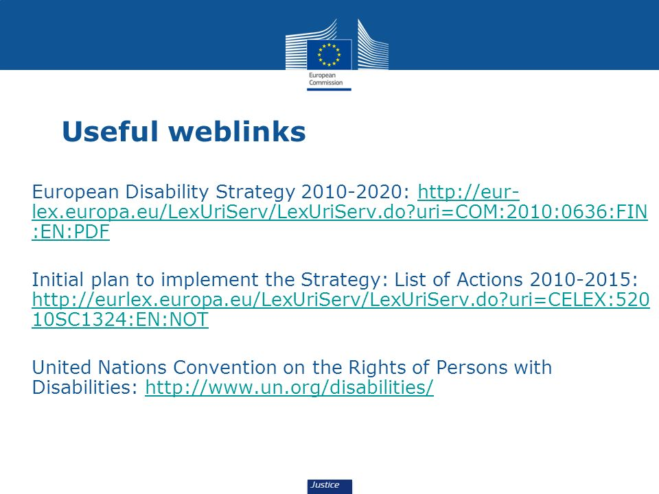 Useful weblinks European Disability Strategy 2010-2020: http://eur- lex.europa.eu/LexUriServ/LexUriServ.do?uri=COM:2010:0636:FIN :EN:PDFhttp://eur- le