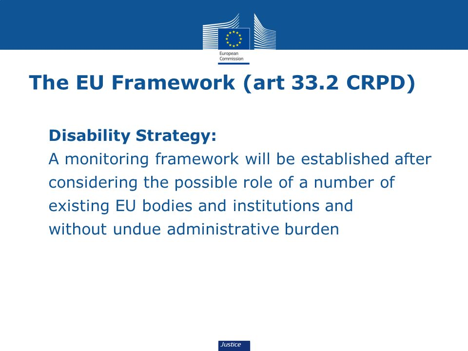 The EU Framework (art 33.2 CRPD) Disability Strategy: A monitoring framework will be established after considering the possible role of a number of existing EU bodies and institutions and without undue administrative burden