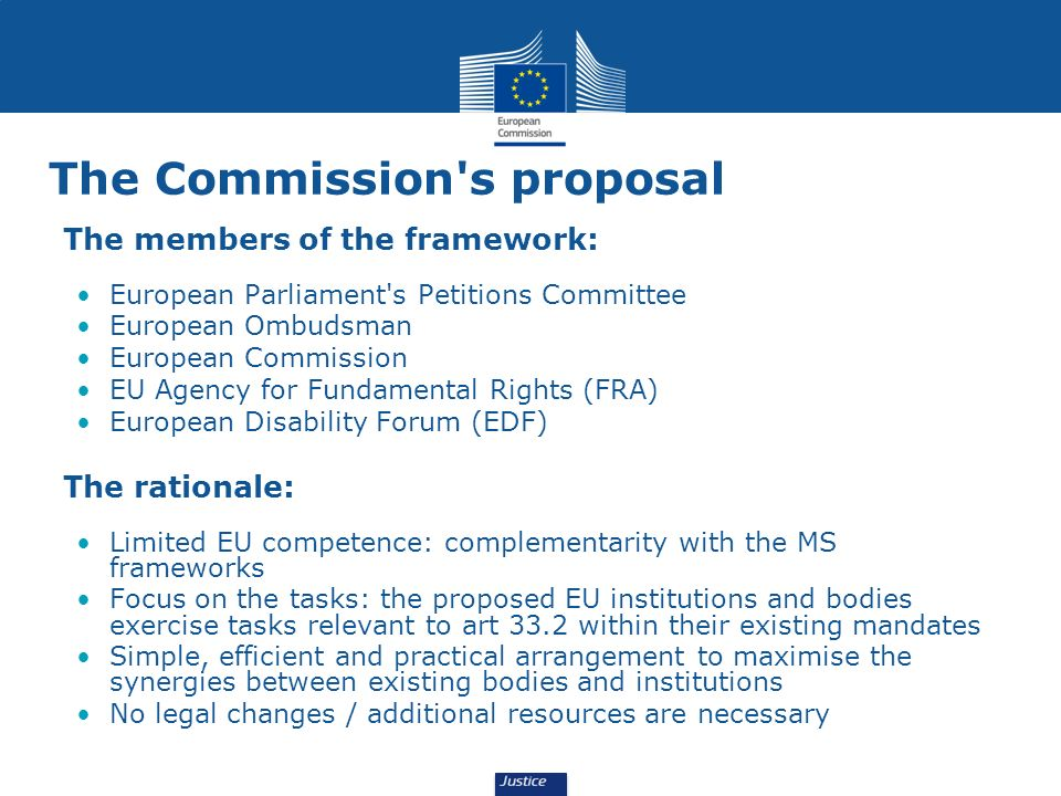 The Commission s proposal The members of the framework: European Parliament s Petitions Committee European Ombudsman European Commission EU Agency for Fundamental Rights (FRA) European Disability Forum (EDF) The rationale: Limited EU competence: complementarity with the MS frameworks Focus on the tasks: the proposed EU institutions and bodies exercise tasks relevant to art 33.2 within their existing mandates Simple, efficient and practical arrangement to maximise the synergies between existing bodies and institutions No legal changes / additional resources are necessary