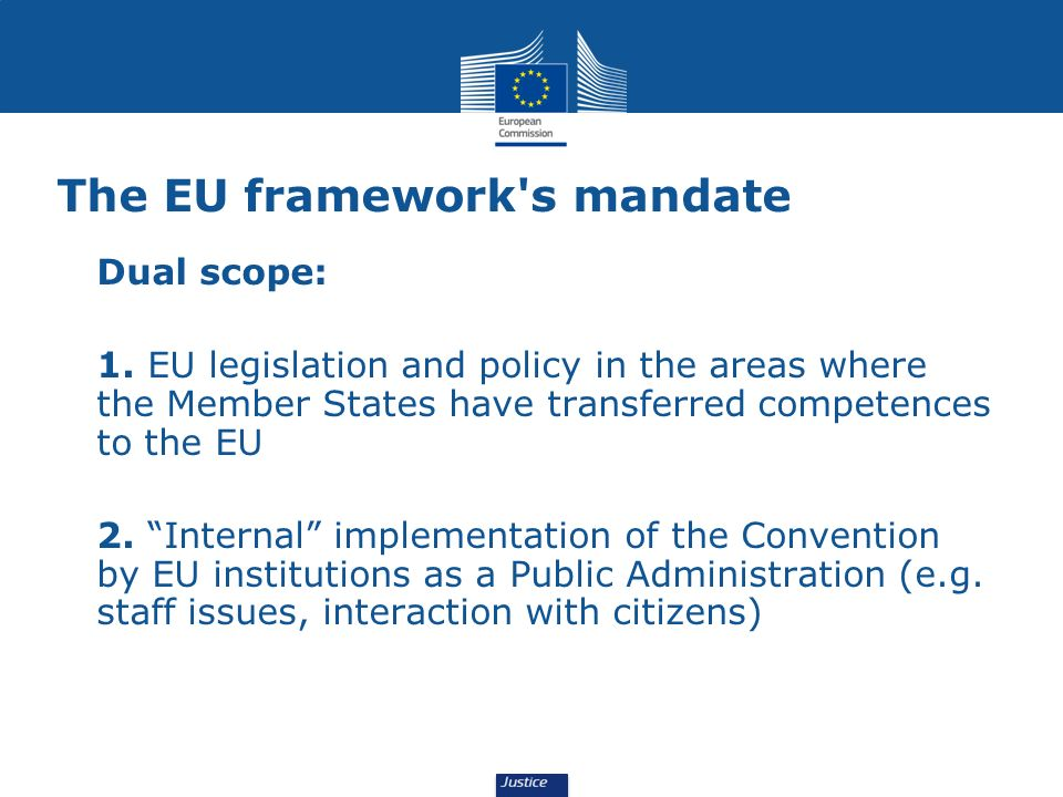 The EU framework's mandate Dual scope: 1. EU legislation and policy in the areas where the Member States have transferred competences to the EU 2. Int