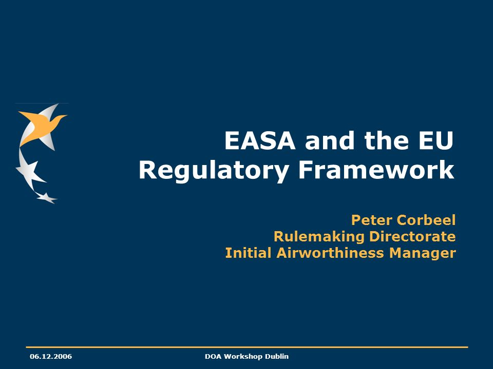 06.12.2006DOA Workshop Dublin EASA and the EU Regulatory Framework Peter Corbeel Rulemaking Directorate Initial Airworthiness Manager