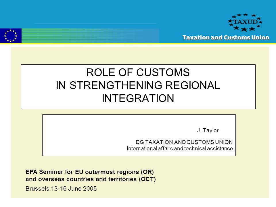 Taxation and Customs Union ROLE OF CUSTOMS IN STRENGTHENING REGIONAL INTEGRATION J.