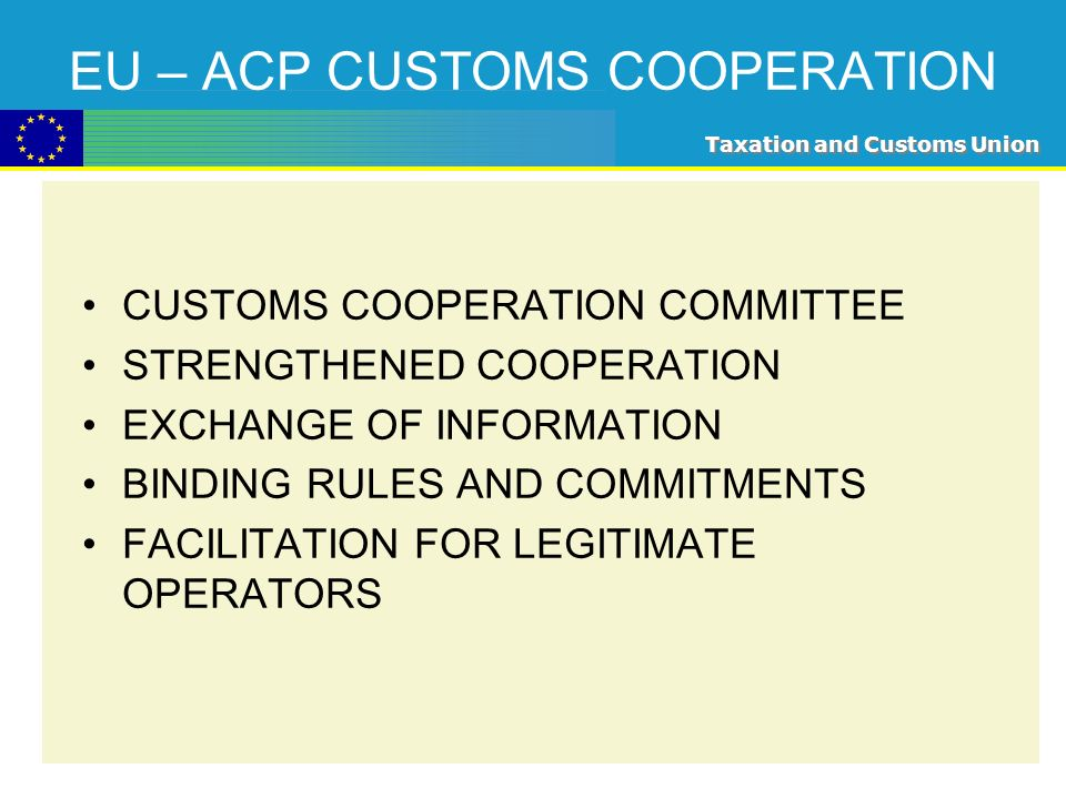 Taxation and Customs Union EU – ACP CUSTOMS COOPERATION CUSTOMS COOPERATION COMMITTEE STRENGTHENED COOPERATION EXCHANGE OF INFORMATION BINDING RULES AND COMMITMENTS FACILITATION FOR LEGITIMATE OPERATORS