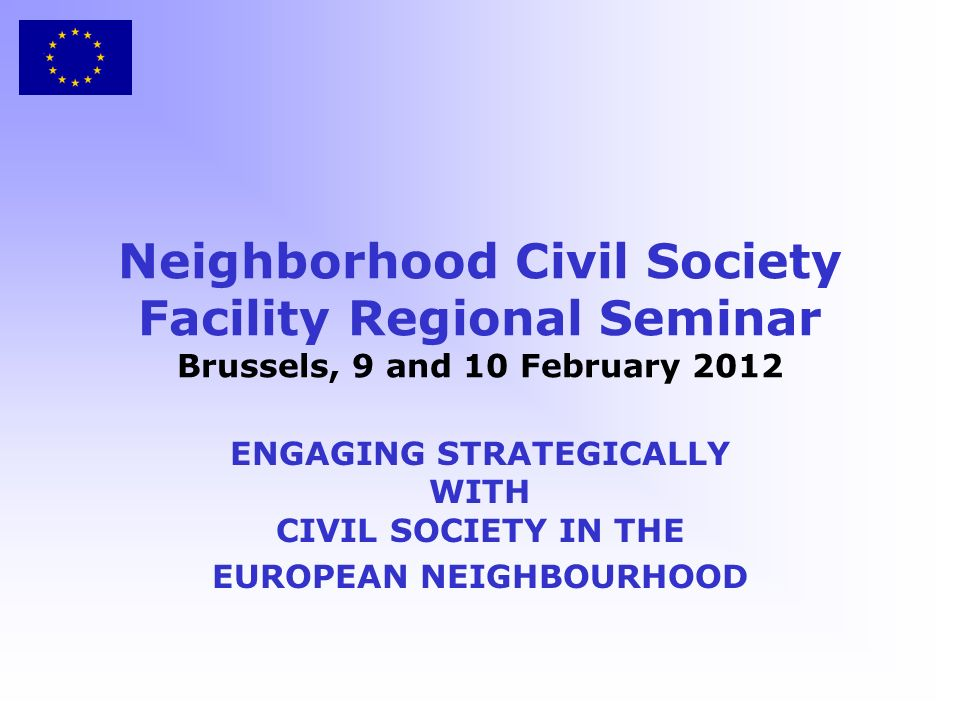 Neighborhood Civil Society Facility Regional Seminar Brussels, 9 and 10 February 2012 ENGAGING STRATEGICALLY WITH CIVIL SOCIETY IN THE EUROPEAN NEIGHBOURHOOD