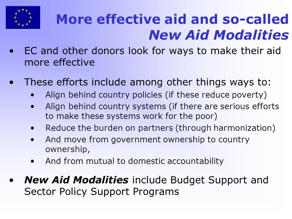 More effective aid and so-called New Aid Modalities EC and other donors look for ways to make their aid more effective These efforts include among other things ways to: Align behind country policies (if these reduce poverty) Align behind country systems (if there are serious efforts to make these systems work for the poor) Reduce the burden on partners (through harmonization) And move from government ownership to country ownership, And from mutual to domestic accountability New Aid Modalities include Budget Support and Sector Policy Support Programs