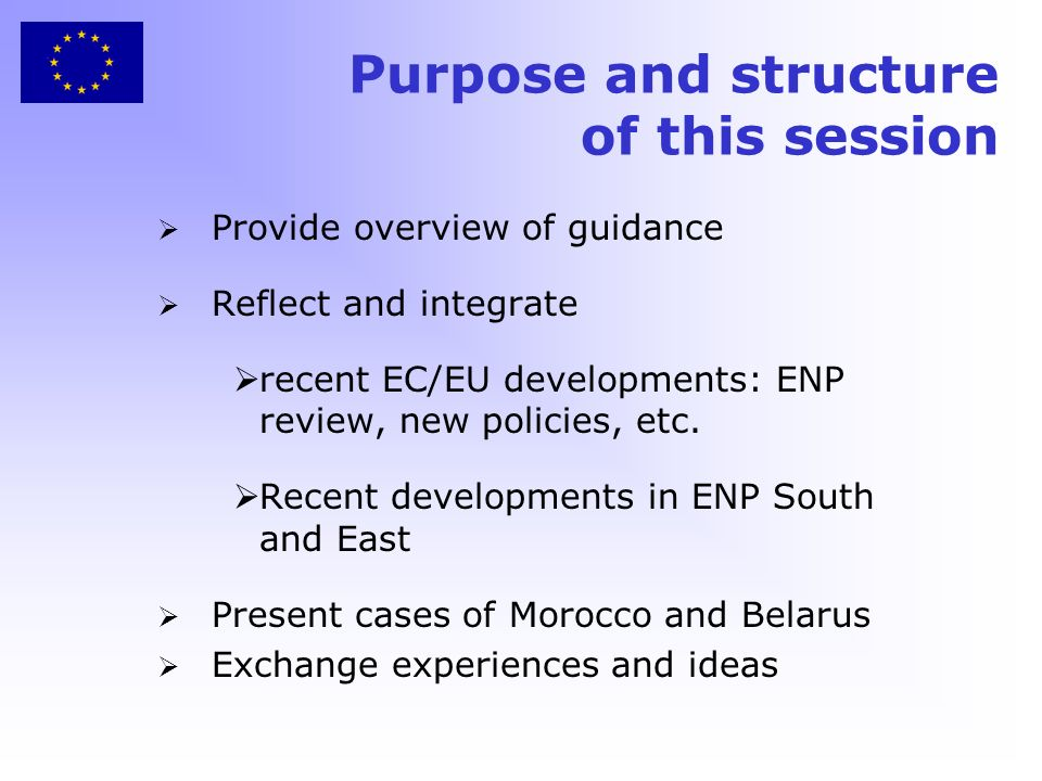 Purpose and structure of this session Provide overview of guidance Reflect and integrate recent EC/EU developments: ENP review, new policies, etc.