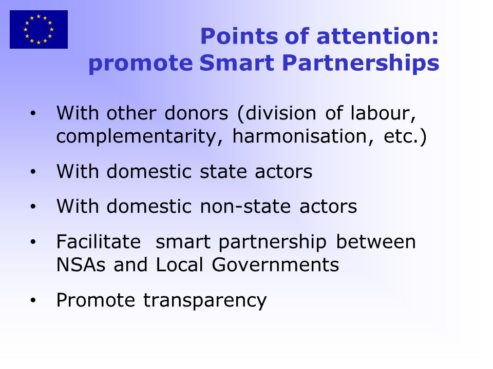 Points of attention: promote Smart Partnerships With other donors (division of labour, complementarity, harmonisation, etc.) With domestic state actors With domestic non-state actors Facilitate smart partnership between NSAs and Local Governments Promote transparency