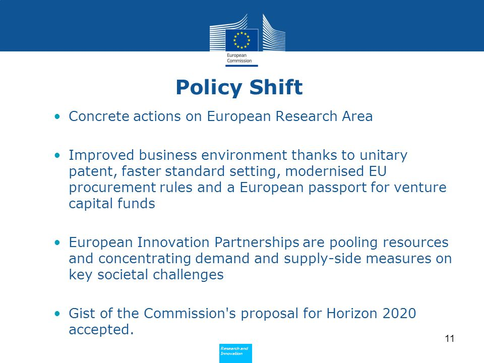 Research and Innovation Research and Innovation Policy Shift Concrete actions on European Research Area Improved business environment thanks to unitary patent, faster standard setting, modernised EU procurement rules and a European passport for venture capital funds European Innovation Partnerships are pooling resources and concentrating demand and supply-side measures on key societal challenges Gist of the Commission s proposal for Horizon 2020 accepted.