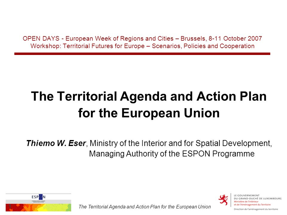 The Territorial Agenda and Action Plan for the European Union 1 OPEN DAYS - European Week of Regions and Cities – Brussels, 8-11 October 2007 Workshop: Territorial Futures for Europe – Scenarios, Policies and Cooperation The Territorial Agenda and Action Plan for the European Union Thiemo W.