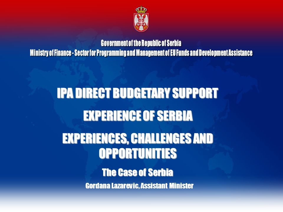IPA DIRECT BUDGETARY SUPPORT EXPERIENCE OF SERBIA EXPERIENCES, CHALLENGES AND OPPORTUNITIES The Case of Serbia Gordana Lazarevic, Assistant Minister