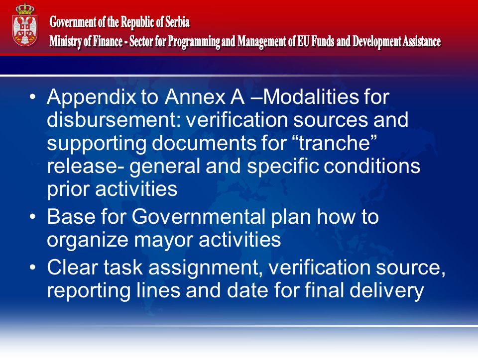 Appendix to Annex A –Modalities for disbursement: verification sources and supporting documents for tranche release- general and specific conditions prior activities Base for Governmental plan how to organize mayor activities Clear task assignment, verification source, reporting lines and date for final delivery