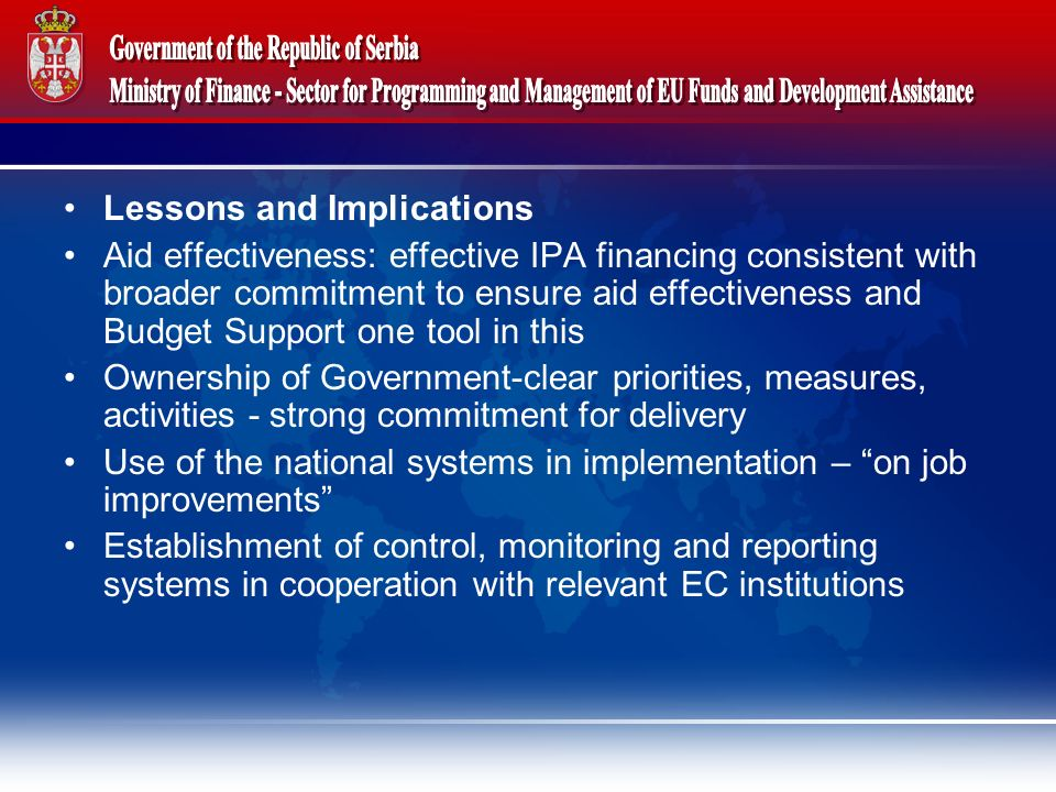 Lessons and Implications Aid effectiveness: effective IPA financing consistent with broader commitment to ensure aid effectiveness and Budget Support one tool in this Ownership of Government-clear priorities, measures, activities - strong commitment for delivery Use of the national systems in implementation – on job improvements Establishment of control, monitoring and reporting systems in cooperation with relevant EC institutions