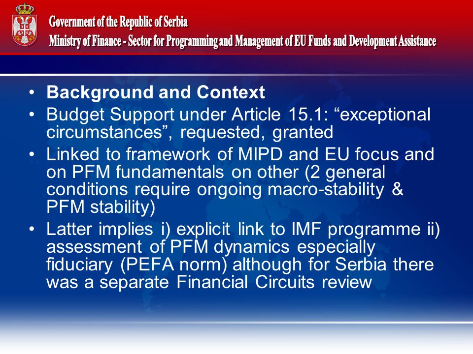 Background and Context Budget Support under Article 15.1: exceptional circumstances, requested, granted Linked to framework of MIPD and EU focus and on PFM fundamentals on other (2 general conditions require ongoing macro-stability & PFM stability) Latter implies i) explicit link to IMF programme ii) assessment of PFM dynamics especially fiduciary (PEFA norm) although for Serbia there was a separate Financial Circuits review