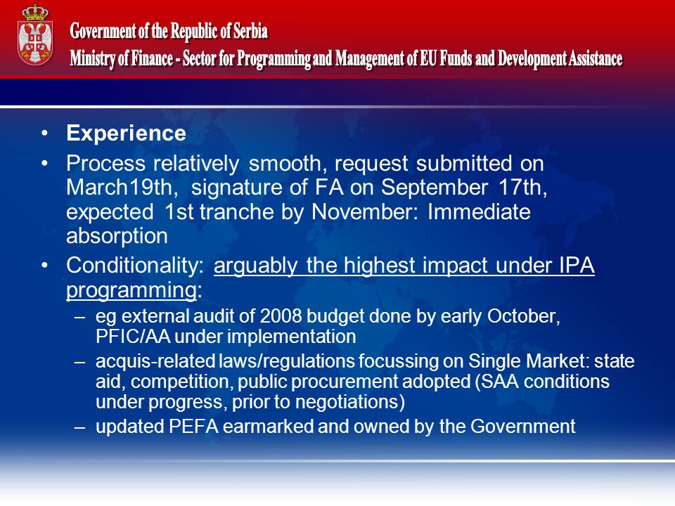 Experience Process relatively smooth, request submitted on March19th, signature of FA on September 17th, expected 1st tranche by November: Immediate absorption Conditionality: arguably the highest impact under IPA programming: –eg external audit of 2008 budget done by early October, PFIC/AA under implementation –acquis-related laws/regulations focussing on Single Market: state aid, competition, public procurement adopted (SAA conditions under progress, prior to negotiations) –updated PEFA earmarked and owned by the Government