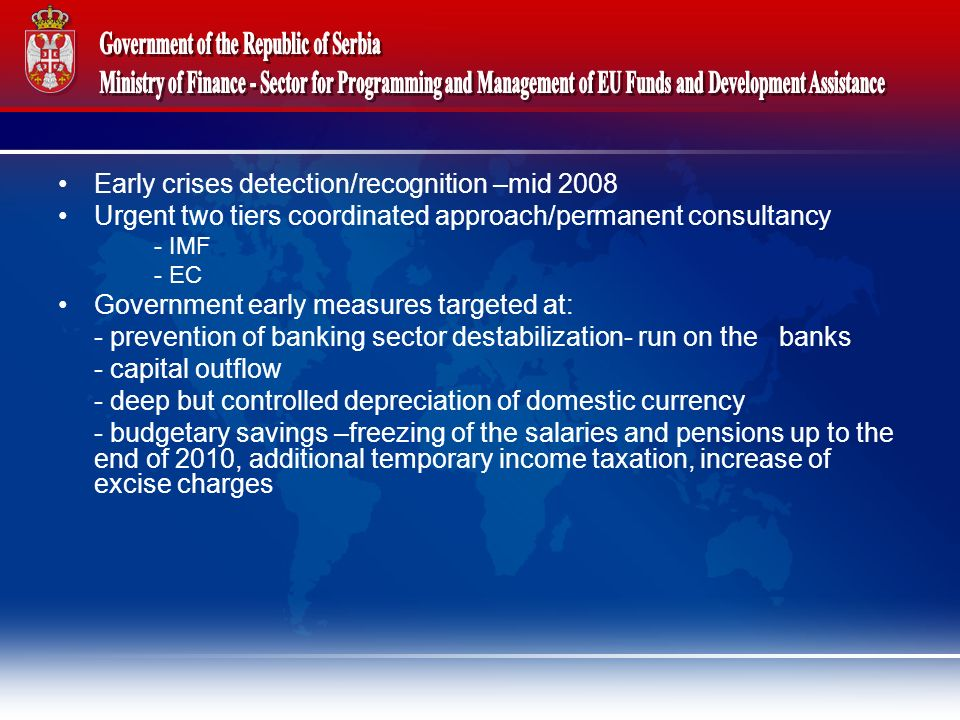 Early crises detection/recognition –mid 2008 Urgent two tiers coordinated approach/permanent consultancy - IMF - EC Government early measures targeted at: - prevention of banking sector destabilization- run on the banks - capital outflow - deep but controlled depreciation of domestic currency - budgetary savings –freezing of the salaries and pensions up to the end of 2010, additional temporary income taxation, increase of excise charges