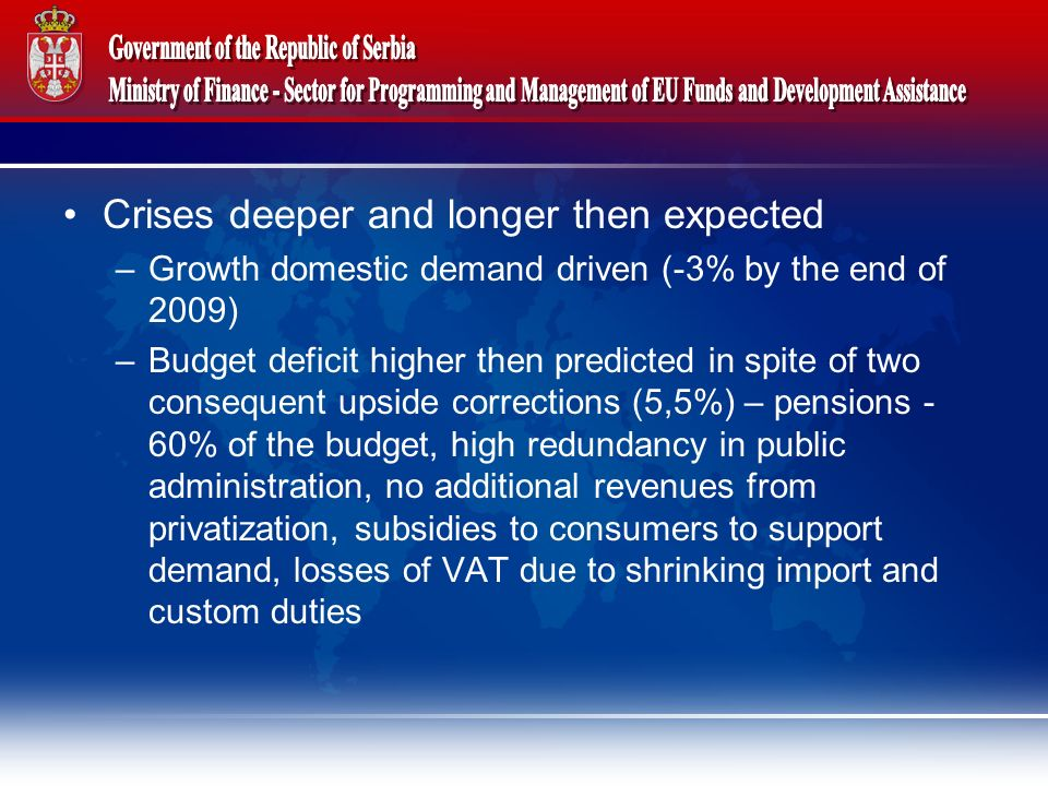 Crises deeper and longer then expected –Growth domestic demand driven (-3% by the end of 2009) –Budget deficit higher then predicted in spite of two consequent upside corrections (5,5%) – pensions - 60% of the budget, high redundancy in public administration, no additional revenues from privatization, subsidies to consumers to support demand, losses of VAT due to shrinking import and custom duties