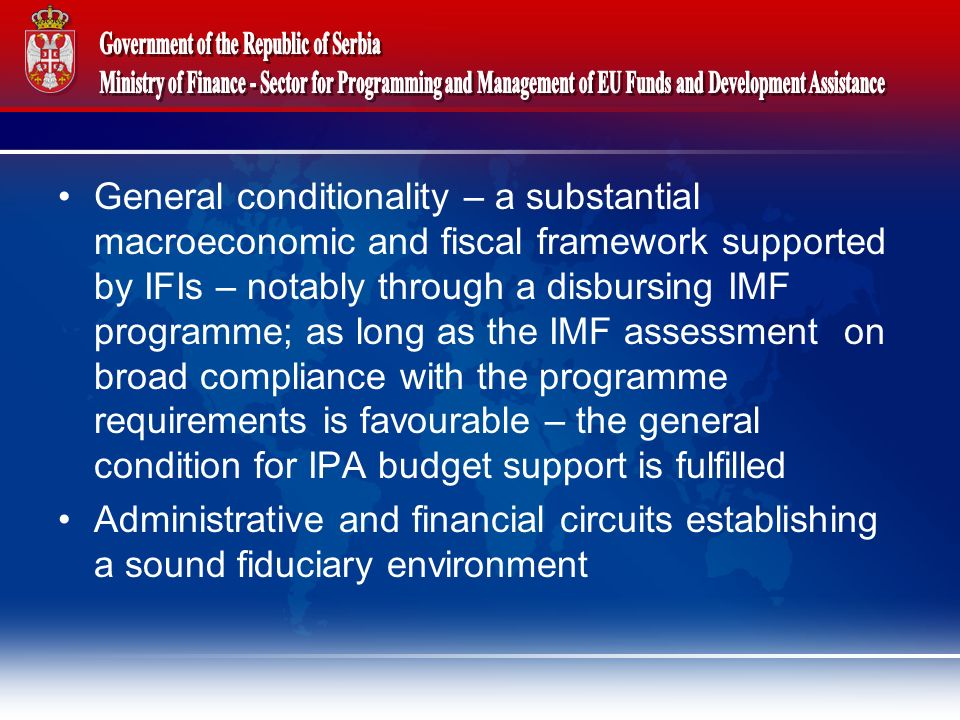 General conditionality – a substantial macroeconomic and fiscal framework supported by IFIs – notably through a disbursing IMF programme; as long as the IMF assessment on broad compliance with the programme requirements is favourable – the general condition for IPA budget support is fulfilled Administrative and financial circuits establishing a sound fiduciary environment