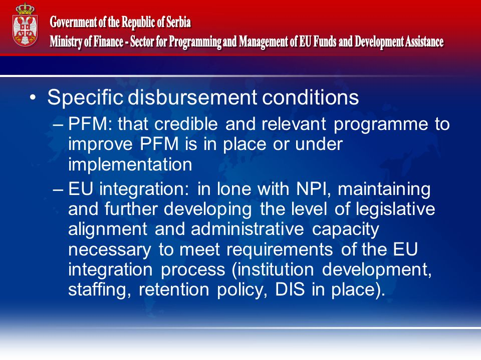 Specific disbursement conditions –PFM: that credible and relevant programme to improve PFM is in place or under implementation –EU integration: in lone with NPI, maintaining and further developing the level of legislative alignment and administrative capacity necessary to meet requirements of the EU integration process (institution development, staffing, retention policy, DIS in place).