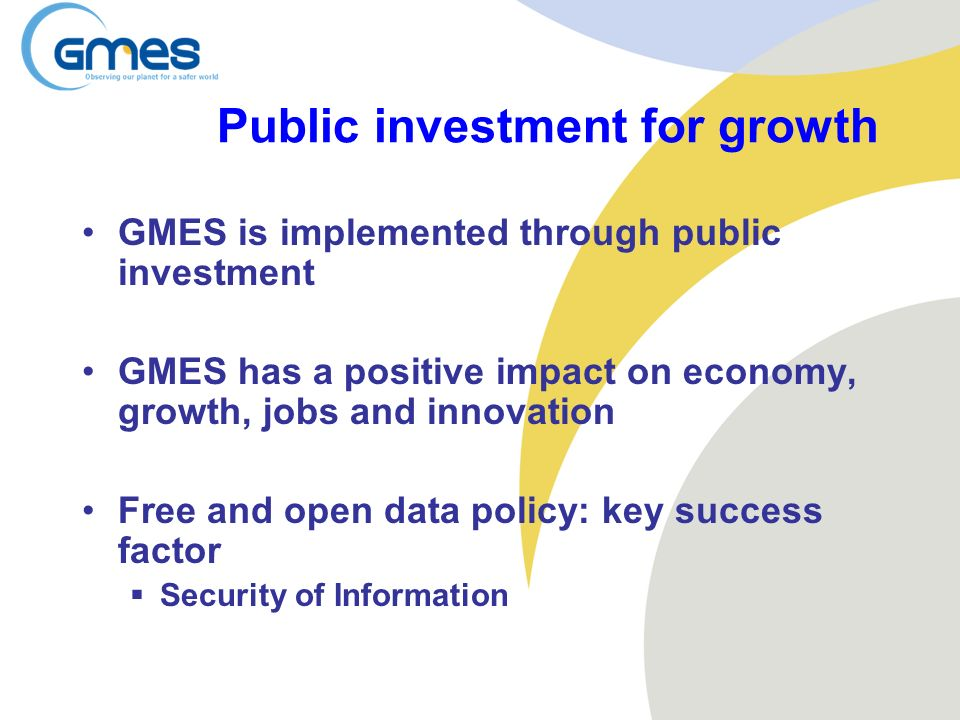 Public investment for growth GMES is implemented through public investment GMES has a positive impact on economy, growth, jobs and innovation Free and